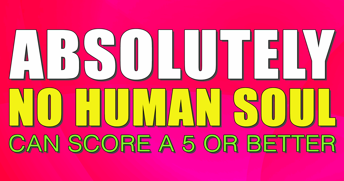 No human soul will be able to score a 5 or better