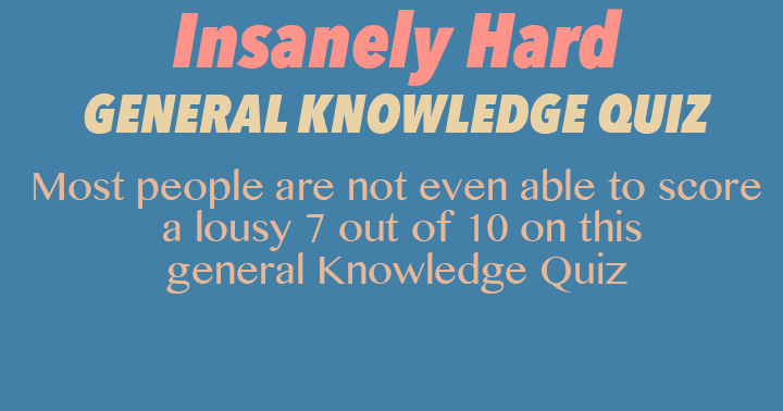 Insanely hard general knowledge quiz. Can you score a 7 out of 10 or better?