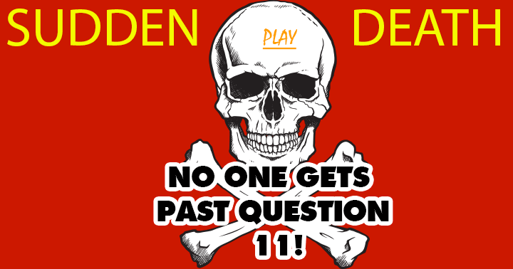 You will probably die  at question 11