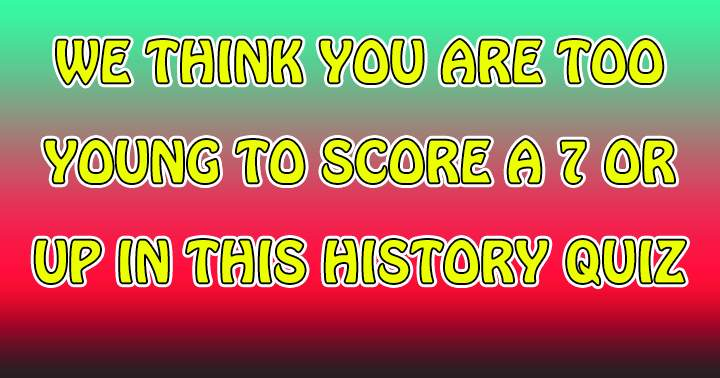 We bet you are too young to score a 7+ in this history quiz!
