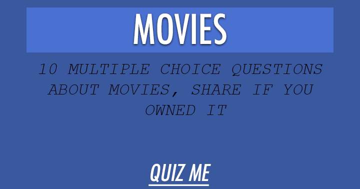 10 multiple choice questions about Movies. Share if you owned it.