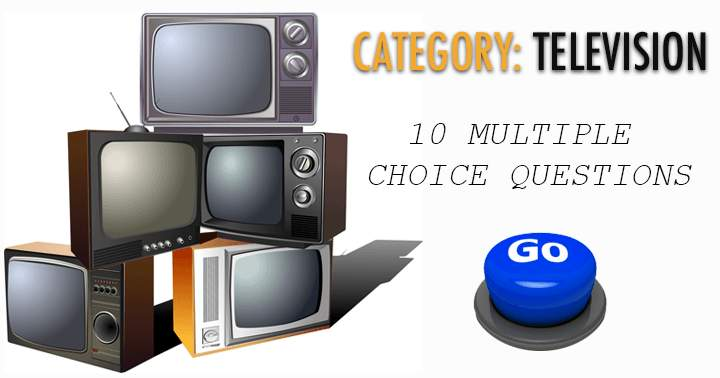 10 multiple choice questions. Category: Television.