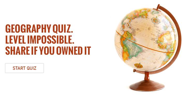 Geography Quiz. Level Impossible. Share if you owned it.